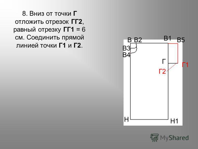 8. Вниз от точки Г отложить отрезок ГГ2, равный отрезку ГГ1 = 6 см. Соединить прямой линией точки Г1 и Г2. ВВ2 В3 В4 В5 В1 Г Г2 Г1 Н Н1