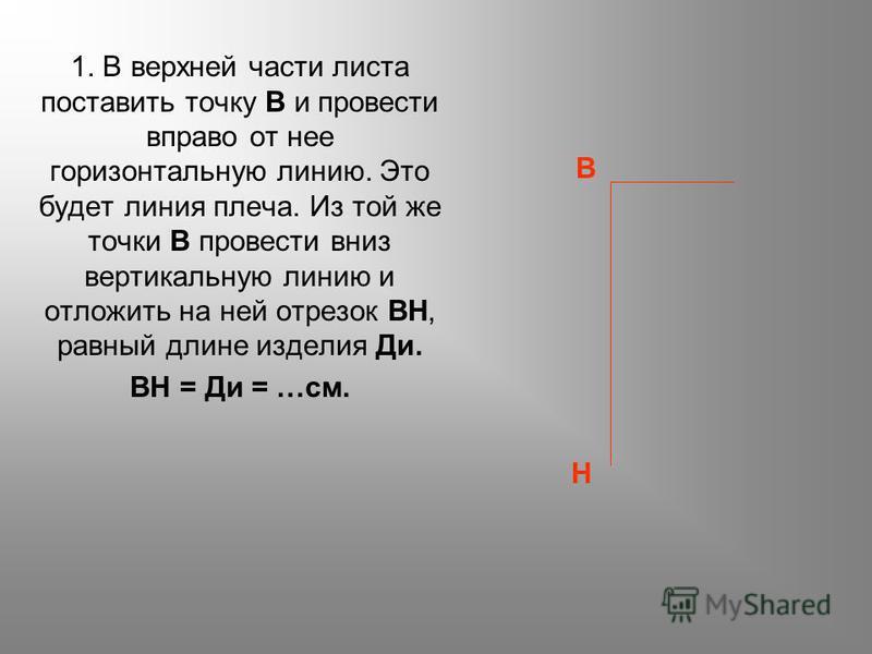 1. В верхней части листа поставить точку В и провести вправо от нее горизонтальную линию. Это будет линия плеча. Из той же точки В провести вниз вертикальную линию и отложить на ней отрезок ВН, равный длине изделия Ди. ВН = Ди = …см. Н В