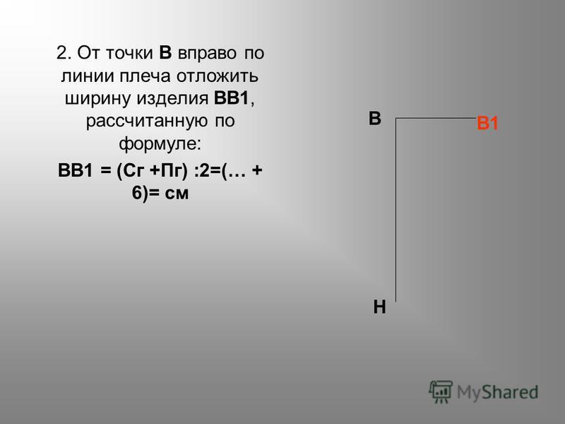 2. От точки В вправо по линии плеча отложить ширину изделия ВВ1, рассчитанную по формуле: ВВ1 = (Сг +Пг) :2=(… + 6)= см В Н В1