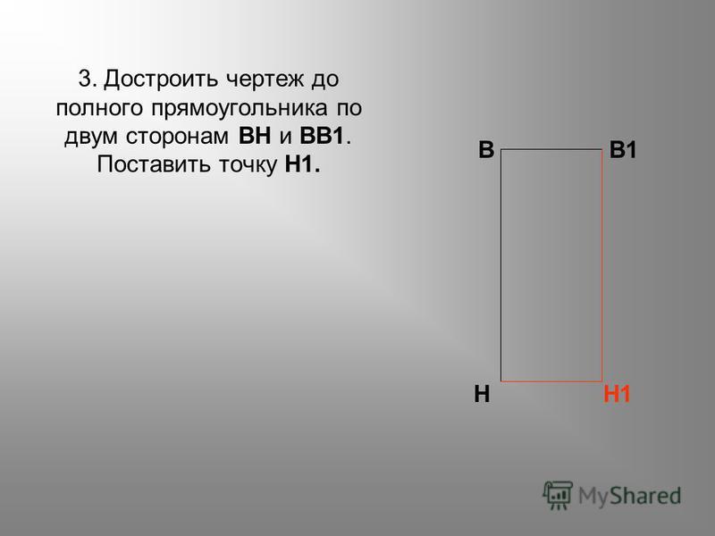 3. Достроить чертеж до полного прямоугольника по двум сторонам ВН и ВВ1. Поставить точку Н1. ВВ1 НН1