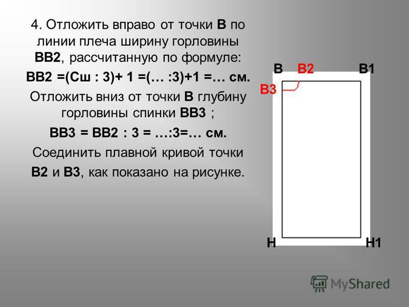 4. Отложить вправо от точки В по линии плеча ширину горловины ВВ2, рассчитанную по формуле: ВВ2 =(Сш : 3)+ 1 =(… :3)+1 =… см. Отложить вниз от точки В глубину горловины спинки ВВ3 ; ВВ3 = ВВ2 : 3 = …:3=… см. Соединить плавной кривой точки В2 и В3, ка