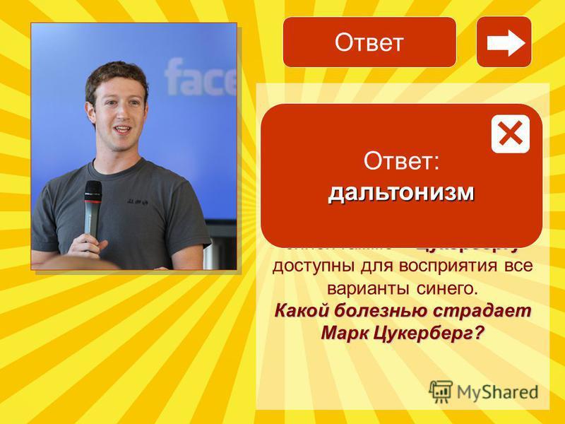 Facebook Марк Цукерберг Facebook Цукербергу Основатель Facebook Марк Цукерберг страдает болезнью. Это одна из причин того, что дизайн Facebook выполнен в синей гамме – Цукербергу доступны для восприятия все варианты синего. Какой болезнью страдает Ма