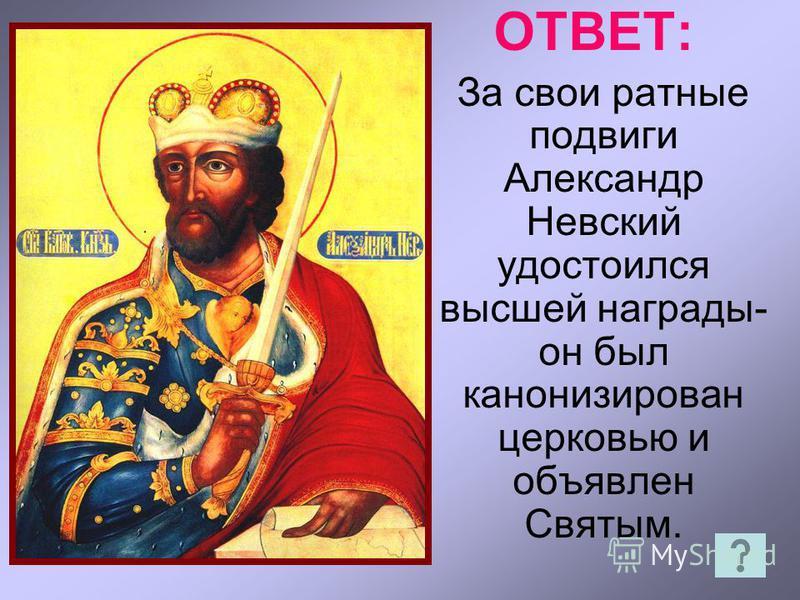 ОТВЕТ: За свои ратные подвиги Александр Невский удостоился высшей награды- он был канонизирован церковью и объявлен Святым.