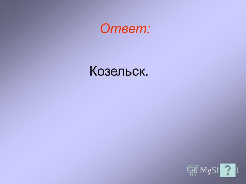 Ответ: Козельск.