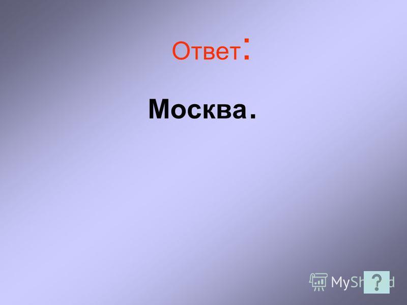 Ответ : Москва.
