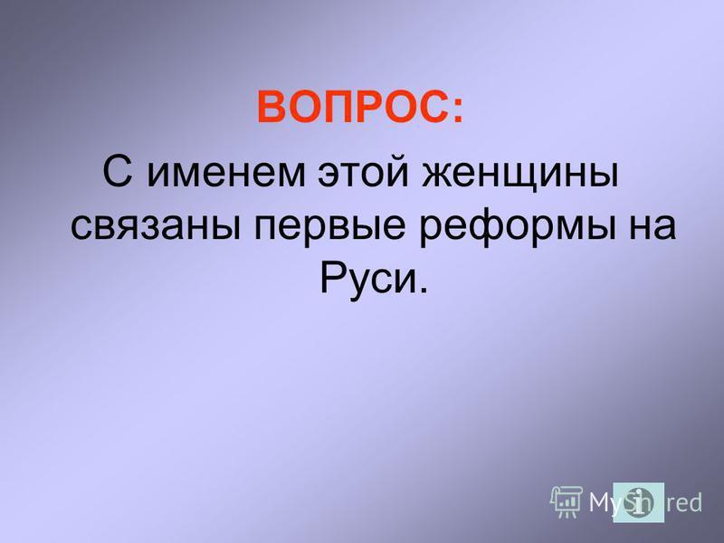 ВОПРОС: С именем этой женщины связаны первые реформы на Руси.