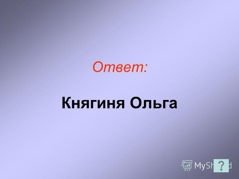 Ответ: Княгиня Ольга