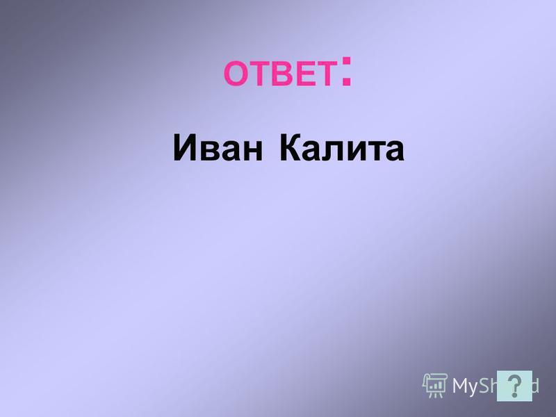 ОТВЕТ : Иван Калита
