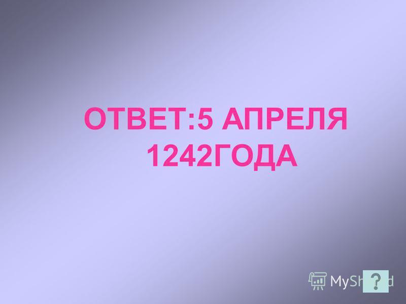 ОТВЕТ:5 АПРЕЛЯ 1242ГОДА