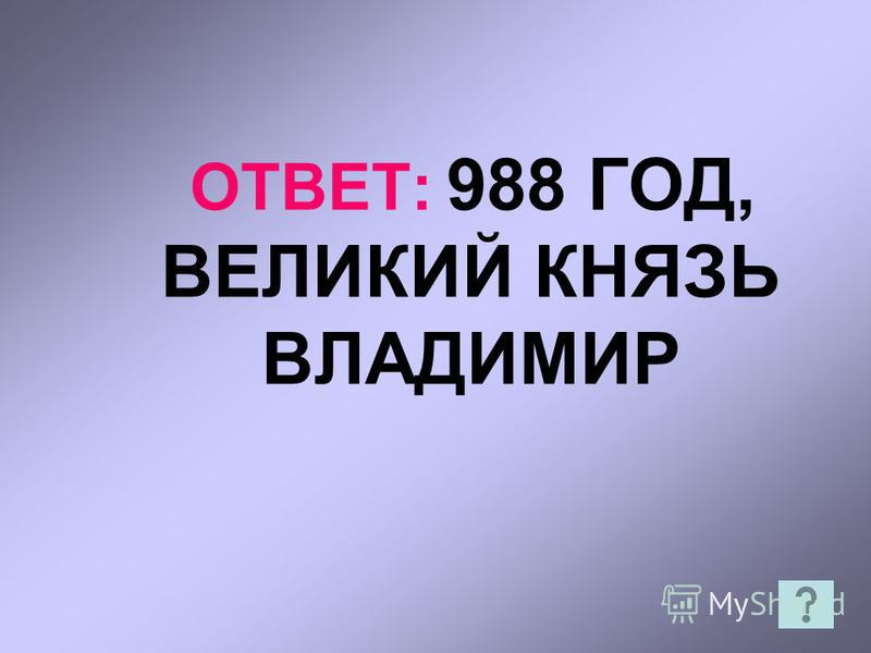 ОТВЕТ: 988 ГОД, ВЕЛИКИЙ КНЯЗЬ ВЛАДИМИР