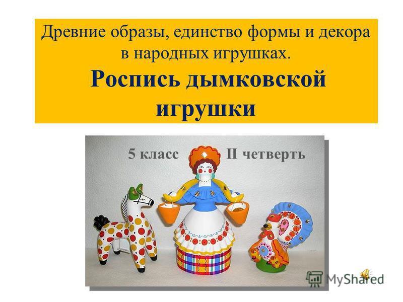 Древние образы, единство формы и декора в народных игрушках. Роспись дымковской игрушки 5 класс II четверть