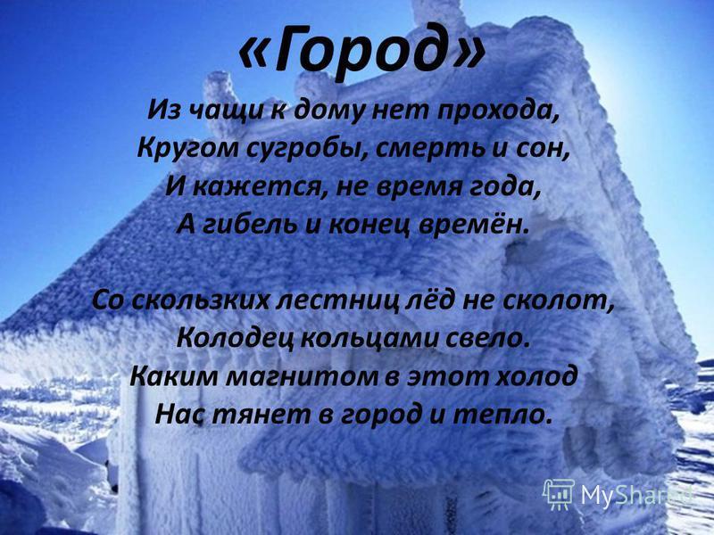 «Город» Из чащи к дому нет прохода, Кругом сугробы, смерть и сон, И кажется, не время года, А гибель и конец времён. Со скользких лестниц лёд не сколот, Колодец кольцами свело. Каким магнитом в этот холод Нас тянет в город и тепло. «Город» Из чащи к