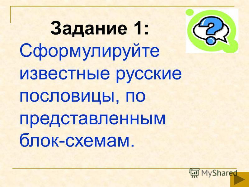 Задание 1: Сформулируйте известные русские пословицы, по представленным блок-схемам.