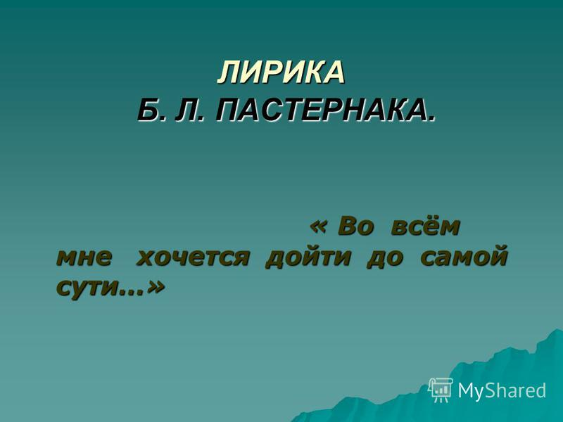 ЛИРИКА Б. Л. ПАСТЕРНАКА. « Во всём мне хочется дойти до самой сути…» « Во всём мне хочется дойти до самой сути…»