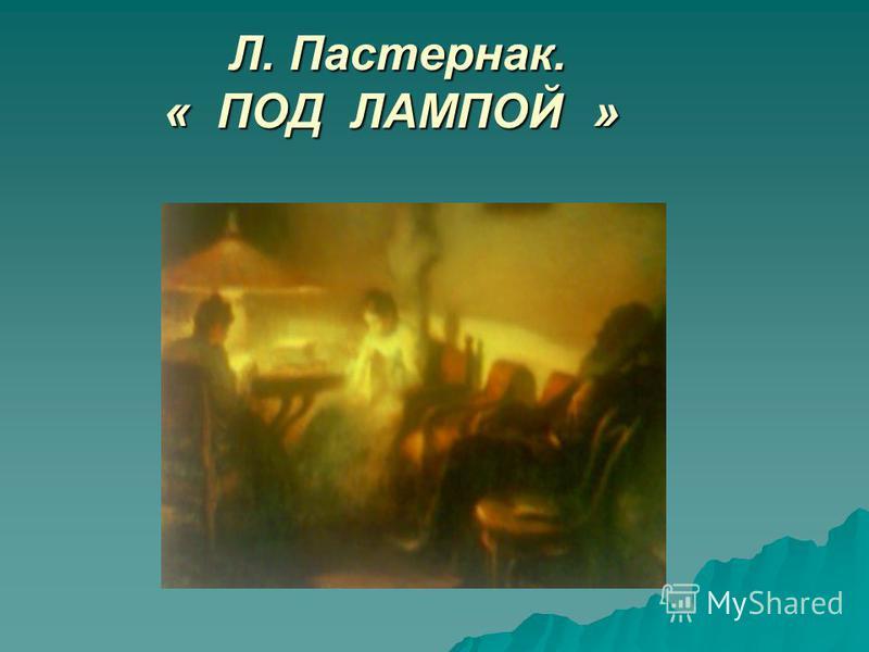 Л. Пастернак. « ПОД ЛАМПОЙ » Л. Пастернак. « ПОД ЛАМПОЙ »