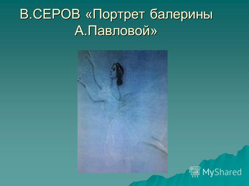 В.СЕРОВ «Портрет балерины А.Павловой»