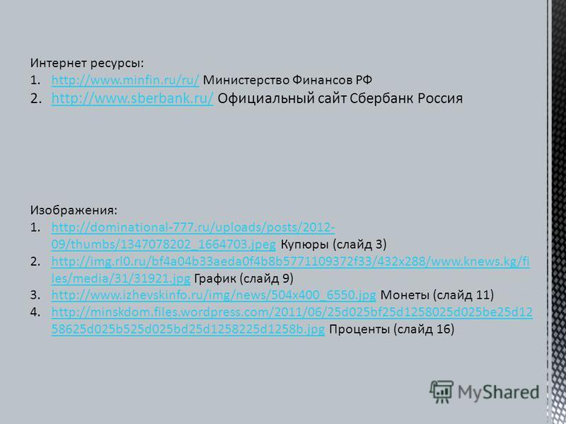 Интернет ресурсы: 1.http://www.minfin.ru/ru/ Министерство Финансов РФhttp://www.minfin.ru/ru/ 2.http://www.sberbank.ru/ Официальный сайт Сбербанк Россияhttp://www.sberbank.ru/ Изображения: 1.http://dominational-777.ru/uploads/posts/2012- 09/thumbs/13