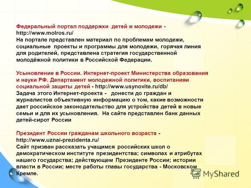 Федеральный портал поддержки детей и молодежи - http://www.molros.ru/ На портале представлен материал по проблемам молодежи, социальные проекты и программы для молодежи, горячая линия для родителей, представлена стратегия государственной молодёжной п