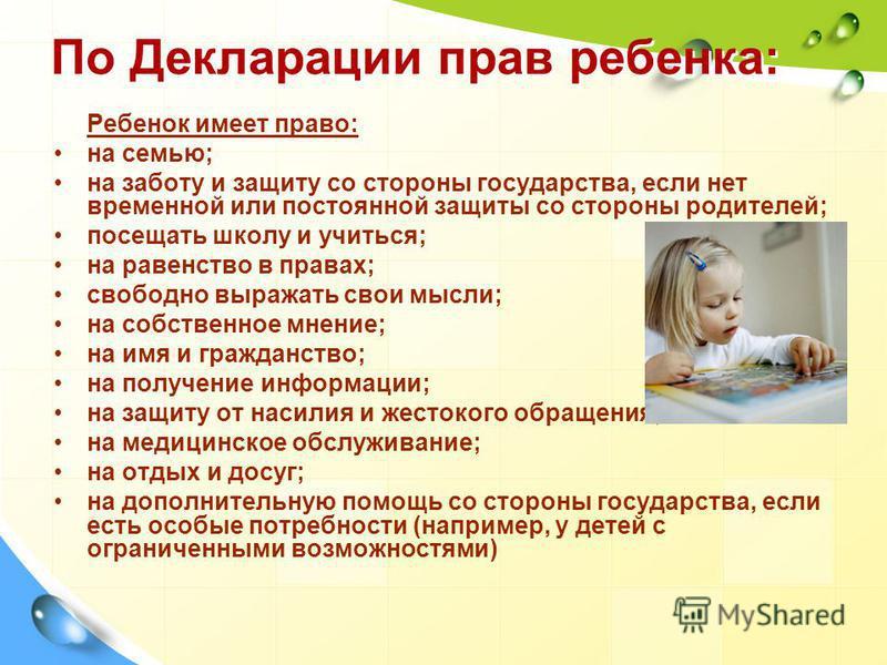 По Декларации прав ребенка: Ребенок имеет право: на семью; на заботу и защиту со стороны государства, если нет временной или постоянной защиты со стороны родителей; посещать школу и учиться; на равенство в правах; свободно выражать свои мысли; на соб