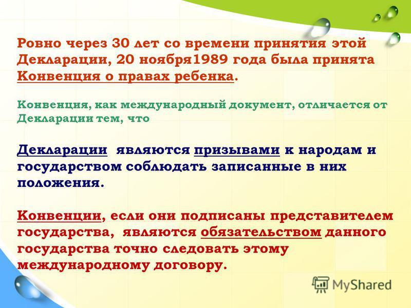 Ровно через 30 лет со времени принятия этой Декларации, 20 ноября 1989 года была принята Конвенция о правах ребенка. Конвенция, как международный документ, отличается от Декларации тем, что Декларации являются призывами к народам и государством соблю