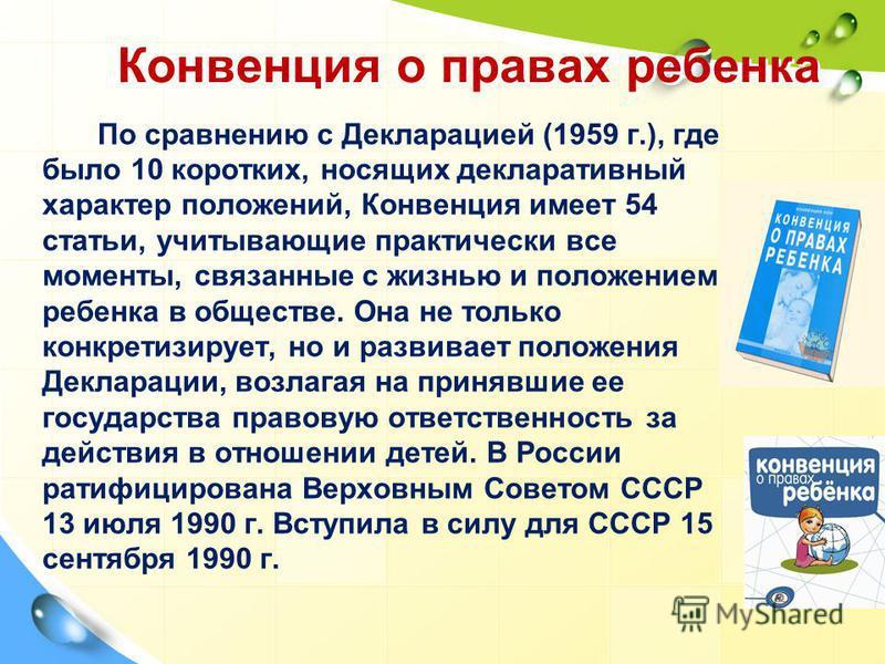 Конвенция о правах ребенка По сравнению с Декларацией (1959 г.), где было 10 коротких, носящих декларативный характер положений, Конвенция имеет 54 статьи, учитывающие практически все моменты, связанные с жизнью и положением ребенка в обществе. Она н