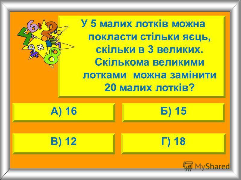 А) 16 Б) 15 В) 12Г) 18 У 5 малих лотків можна покласти стільки яєць, скільки в 3 великих. Скількома великими лотками можна замінити 20 малих лотків?