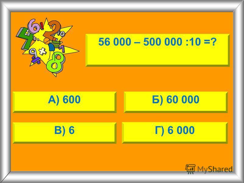 56 000 – 500 000 :10 =? А) 600Б) 60 000 В) 6Г) 6 000