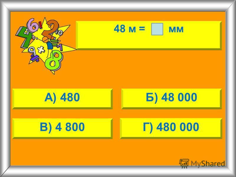 48 м = мм А) 480Б) 48 000 В) 4 800Г) 480 000