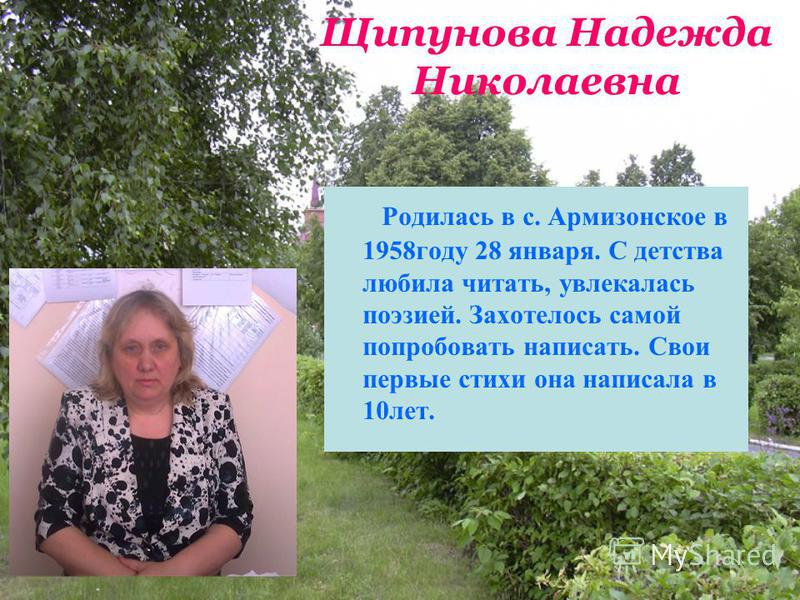Щипунова Надежда Николаевна Родилась в с. Армизонское в 1958 году 28 января. С детства любила читать, увлекалась поэзией. Захотелось самой попробовать написать. Свои первые стихи она написала в 10 лет.