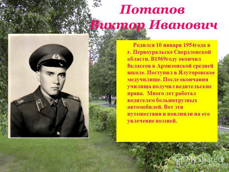 Потапов Виктор Иванович Родился 10 января 1954 года в г. Первоуральске Свердловской области. В1969 году окончил 8 классов в Армизонской средней школе. Поступил в Ялуторовское медучилище. После окончания училища получил водительские права. Много лет р