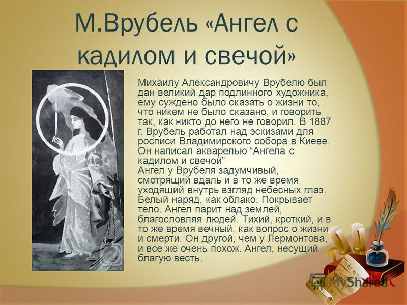 М.Врубель «Ангел с кадилом и свечой» Михаилу Александровичу Врубелю был дан великий дар подлинного художника, ему суждено было сказать о жизни то, что никем не было сказано, и говорить так, как никто до него не говорил. В 1887 г. Врубель работал над