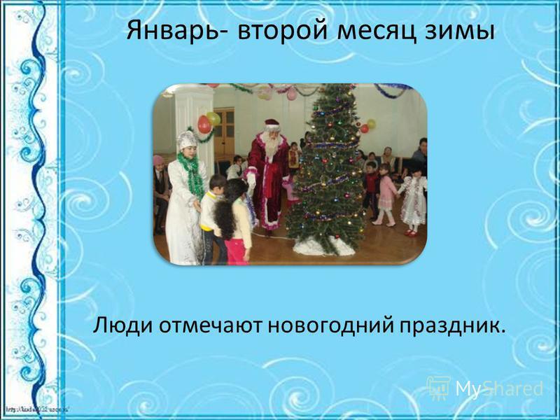 Январь- второй месяц зимы Люди отмечают новогодний праздник.