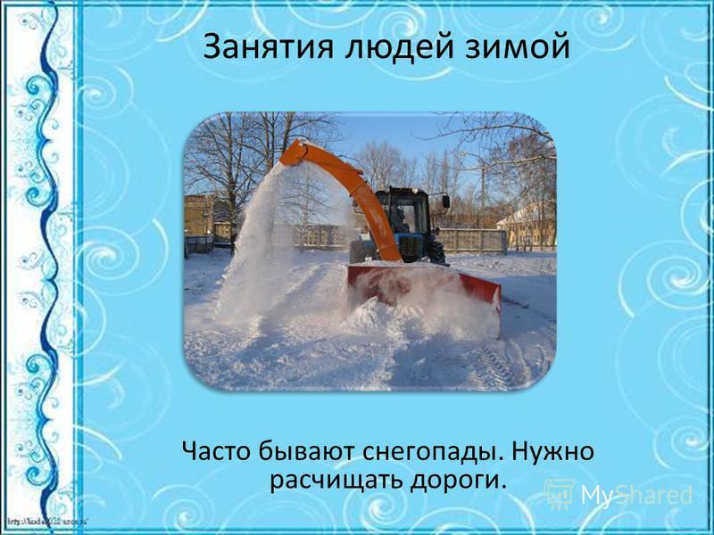 Занятия людей зимой Часто бывают снегопады. Нужно расчищать дороги.