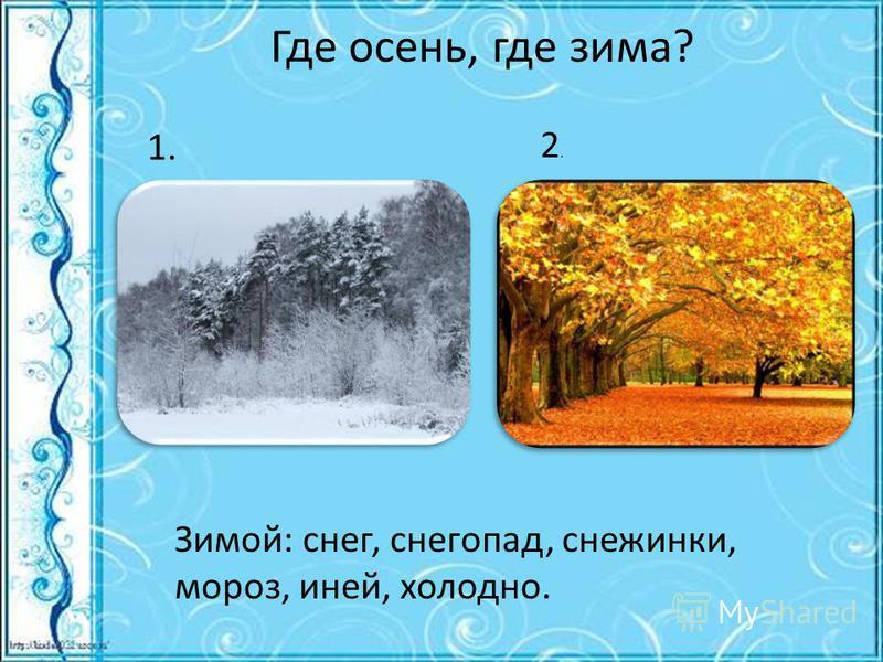 Где осень, где зима? Зимой: снег, снегопад, снежинки, мороз, иней, холодно. 1. 2.2.
