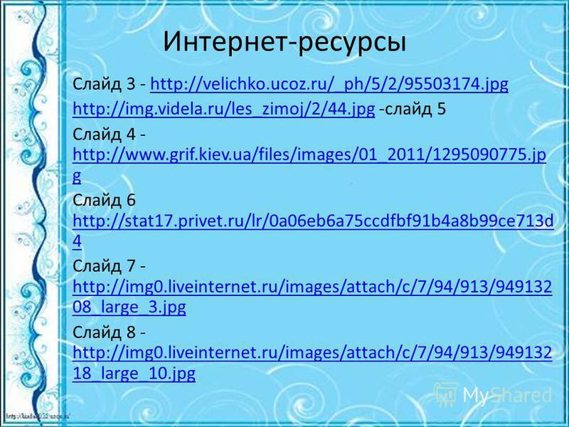 Интернет-ресурсы Слайд 3 - http://velichko.ucoz.ru/_ph/5/2/95503174.jpghttp://velichko.ucoz.ru/_ph/5/2/95503174. jpg http://img.videla.ru/les_zimoj/2/44.jpghttp://img.videla.ru/les_zimoj/2/44. jpg -слайд 5 Слайд 4 - http://www.grif.kiev.ua/files/imag