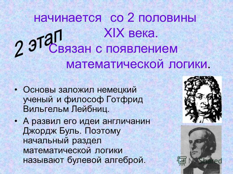 начинается со 2 половины XIX века. Связан с появлением математической логики. Основы заложил немецкий ученый и философ Готфрид Вильгельм Лейбниц. А развил его идеи англичанин Джордж Буль. Поэтому начальный раздел математической логики называют булево