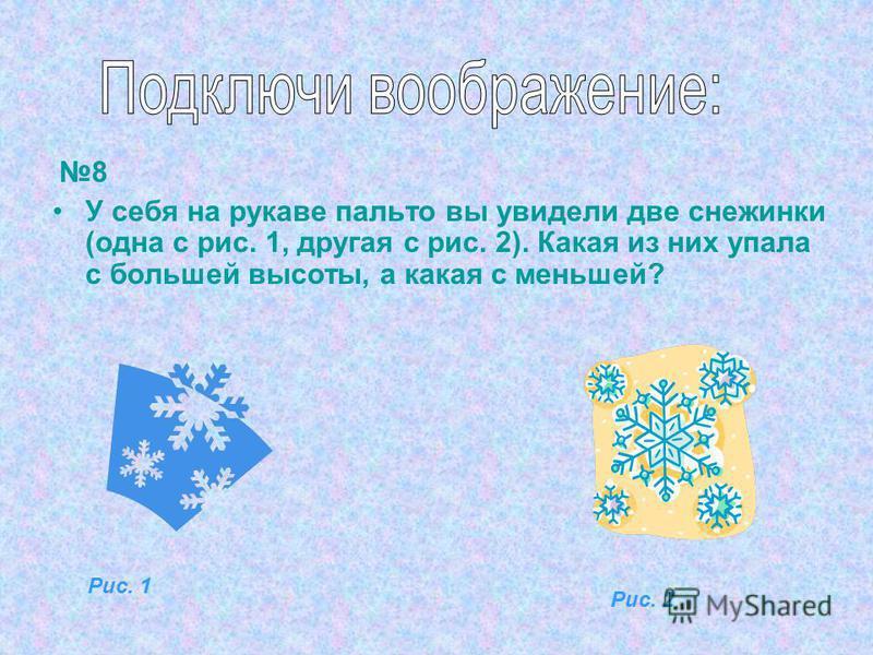 8 У себя на рукаве пальто вы увидели две снежинки (одна с рис. 1, другая с рис. 2). Какая из них упала с большей высоты, а какая с меньшей? Рис. 1 Рис. 2