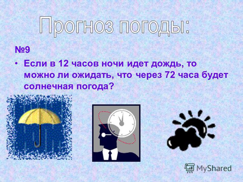 9 Если в 12 часов ночи идет дождь, то можно ли ожидать, что через 72 часа будет солнечная погода?