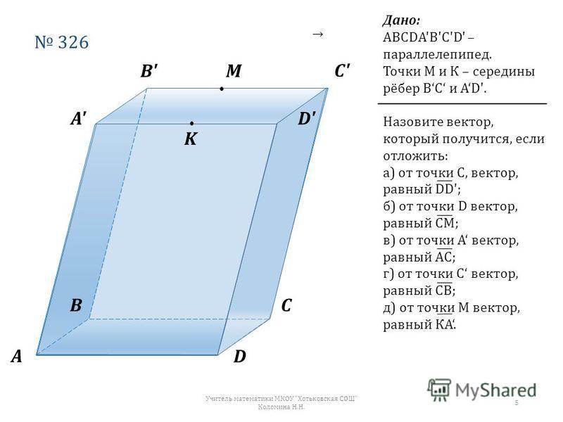 326 А ВС D А' В' С' D' М K Дано: АВСDА'В'С'D' – параллелепипед. Точки М и К – середины рёбер ВС и АD'. Назовите вектор, который получится, если отложить: а) от точки С, вектор, равный DD'; б) от точки D вектор, равный СМ; в) от точки А вектор, равный