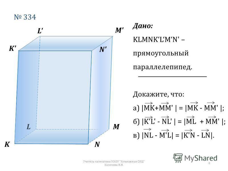 K LM N K'K' L'L' M'M' N' 334 Дано: KLMNKLMN' – прямоугольный параллелепипед. Докажите, что: а) |MK+MM' | = |MK - MM' |; б) |K'L' - NL' | = |ML + MM' |; в) |NL - M'L| = |K'N - LN|. Учитель математики МКОУ Хотьковская СОШ Коломина Н.Н. 8