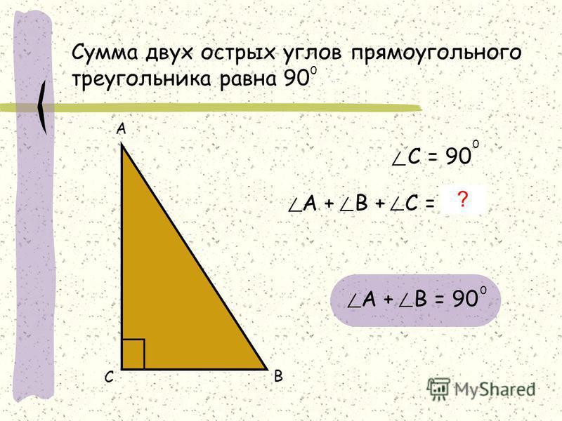 Сумма двух острых углов прямоугольного треугольника равна 90 0 А С В А + В + С = 180 0 С = 90 0 ? А + В = 90 0