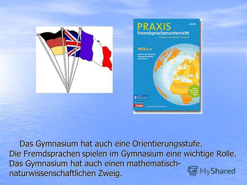 Das Gymnasium hat auch eine Orientierungsstufe. Das Gymnasium hat auch eine Orientierungsstufe. Die Fremdsprachen spielen im Gymnasium eine wichtige Rolle. Das Gymnasium hat auch einen mathematisch- naturwissenschaftlichen Zweig.