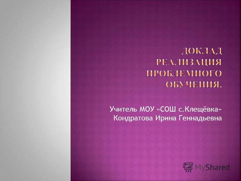 Учитель МОУ «СОШ с.Клещёвка» Кондратова Ирина Геннадьевна
