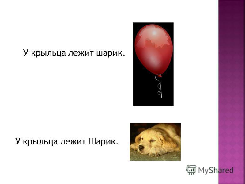 У крыльца лежит шарик. У крыльца лежит Шарик.
