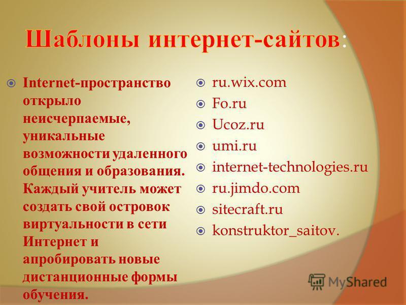 Internet- пространство открыло неисчерпаемые, уникальные возможности удаленного общения и образования. Каждый учитель может создать свой островок виртуальности в сети Интернет и апробировать новые дистанционные формы обучения. ru.wix.com Fo.ru Ucoz.r
