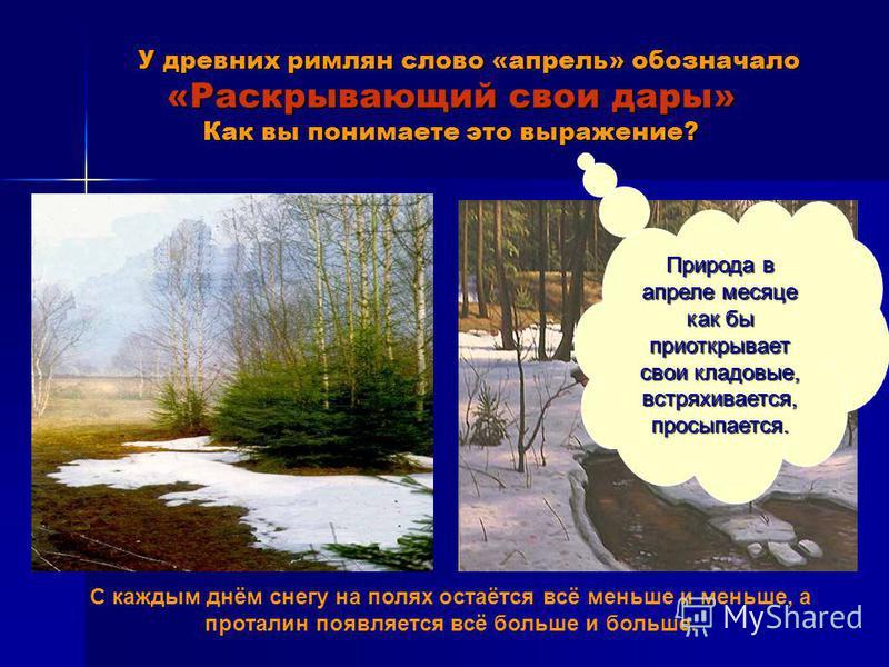 У древних римлян слово «апрель» обозначало «Раскрывающий свои дары» Как вы понимаете это выражение? У древних римлян слово «апрель» обозначало «Раскрывающий свои дары» Как вы понимаете это выражение? С каждым днём снегу на полях остаётся всё меньше и
