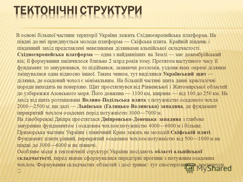 В основі більшої частини території України лежить Східноєвропейська платформа. На півдні до неї приєднується молода платформа Скіфська плита. Крайній південь і південний захід представлені невеликими ділянками альпійської складчастості. Східноєвропей