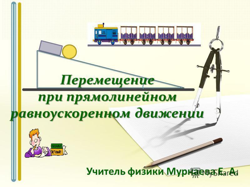 Учитель физики Мурнаева Е. А. Перемещение при прямолинейном равноускоренном движении