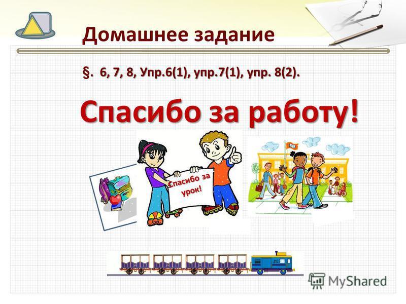 Спасибо за работу! Домашнее задание. 6, 7, 8, Упр.6(1), упр.7(1), упр. 8(2). §. 6, 7, 8, Упр.6(1), упр.7(1), упр. 8(2). Спасибо за урок!