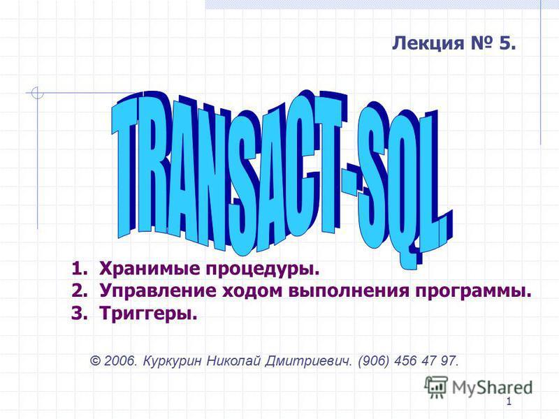 1 © 2006. Куркурин Николай Дмитриевич. (906) 456 47 97. 1. Хранимые процедуры. 2. Управление ходом выполнения программы. 3. Триггеры. Лекция 5.